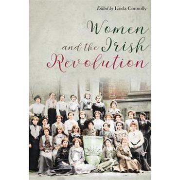 Linda Connolly Women and the Irish Revolution: Feminism, Activism, Violence