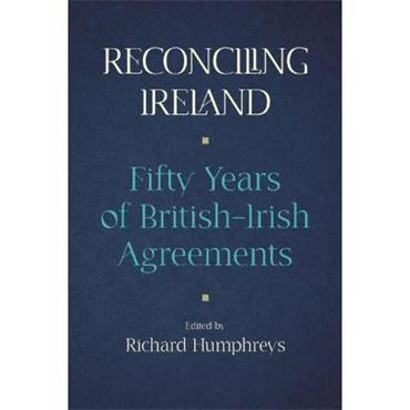 Richard Humphreys Reconciling Ireland: Fifty Years of British-Irish Agreements