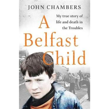 John Chambers A Belfast Child: My true story of life and death in the Troubles