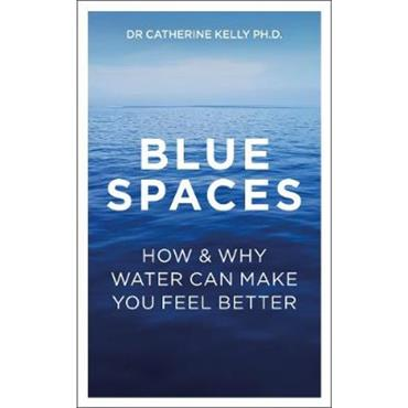 Dr Catherine Kelly Blue Spaces: How and Why Water Makes Us Feel Better