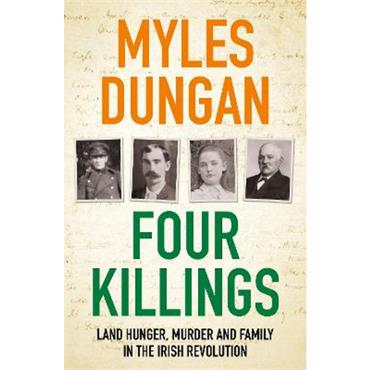 Myles Dungan Four Killings: Land Hunger, Murder and A Family in the Irish Revolution