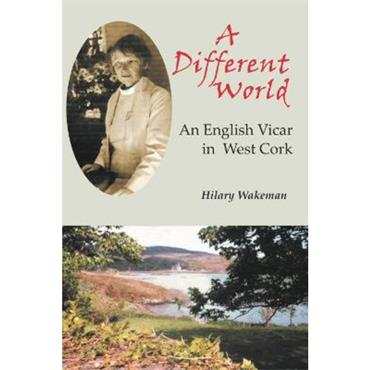 Hilary Wakeman A Different World: An English Vicar in West Cork