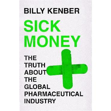 Billy Kenber Sick Money: The Truth About the Global Pharmaceutical Industry