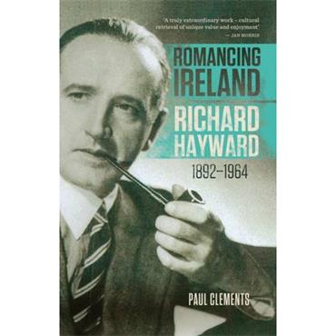 Romancing Ireland: Richard Hayward, 1892-1964  - Paul Clements