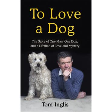 To Love a Dog: The Story of One Man, One Dog, and a Lifetime of Love and Mystery - Tom Inglis
