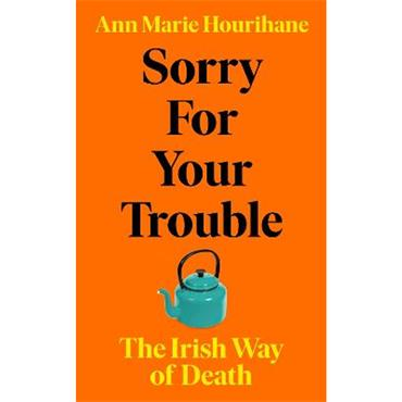 Ann Marie Hourihane Sorry for Your Trouble: The Irish Way of Death