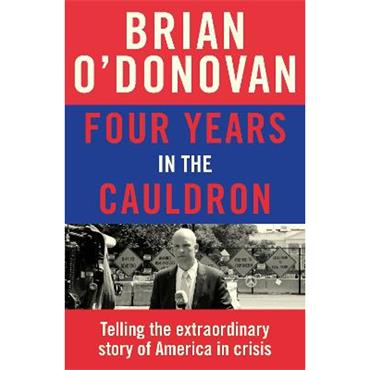Brian O'Donovan Four Years in the Cauldron: Telling the extraordinary story of America in crisis