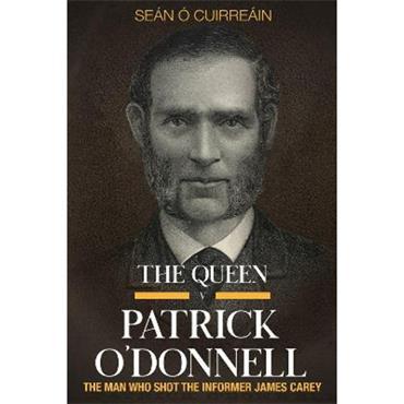 Sean O Cuirreain The Queen v Patrick O'Donnell: The Man who shot the informer James Carey