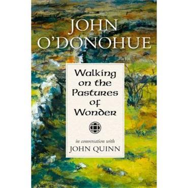 John O'Donohue Walking on the Pastures of Wonder: John O' Donohue in Conversation with John Quinn