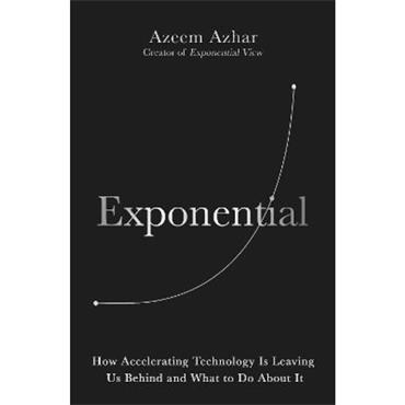 Azeem Azhar Exponential: How Accelerating Technology Is Leaving Us Behind and What to Do About It
