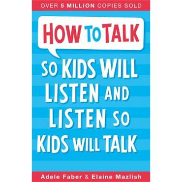 Adele Faber & Elaine Mazlish How to Talk so Kids Will Listen and Listen so Kids Will Talk
