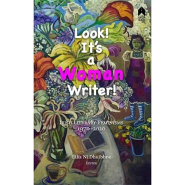 Eilis Ní Dhuibhne Look! It's a Woman Writer!: Irish Literary Feminisms, 1970-2020