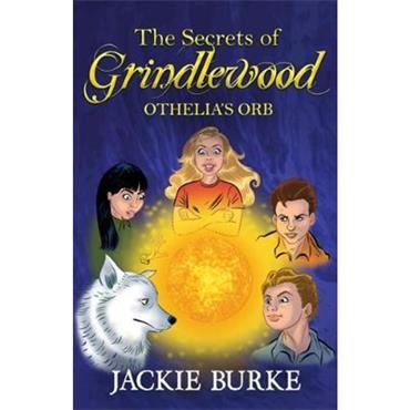 Jackie Burke The Secrets of Grindlewood: Othelia's Orb