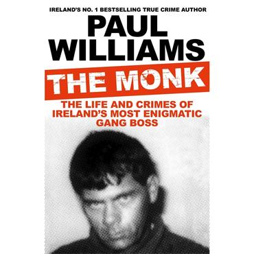 The Monk: The Life and Crimes of Ireland's Most Enigmatic Gang Boss  - Paul Williams