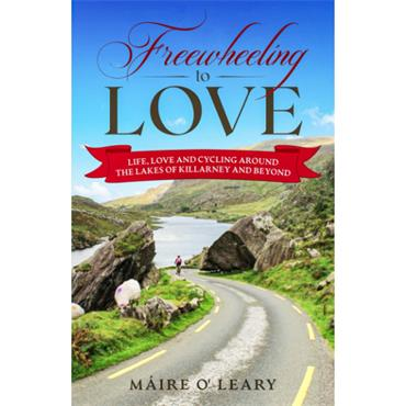 Máire O'Leary Freewheeling to Love: Life, Love and Cycling around the Lakes of Killarney and Beyond