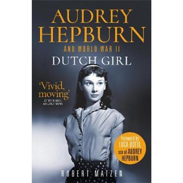 Robert Matzen Dutch Girl: Audrey Hepburn and World War II