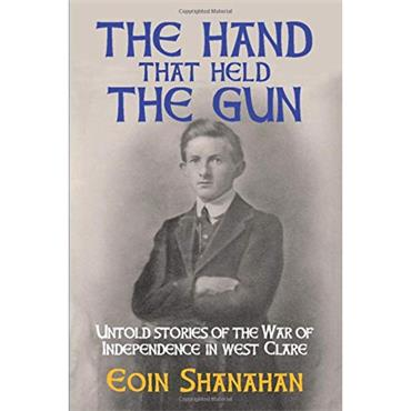 Eoin Shanahan The Hand That Held The Gun: Untold Stories of the War of Independence in West Clare