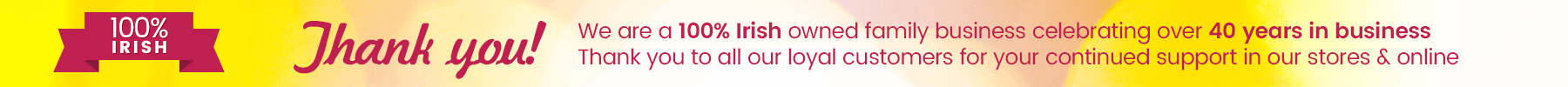 We are a 100% Irish owned family business celebrating over 40 years in business. Thank you to all our loyal customers for your continued support in our stores & online